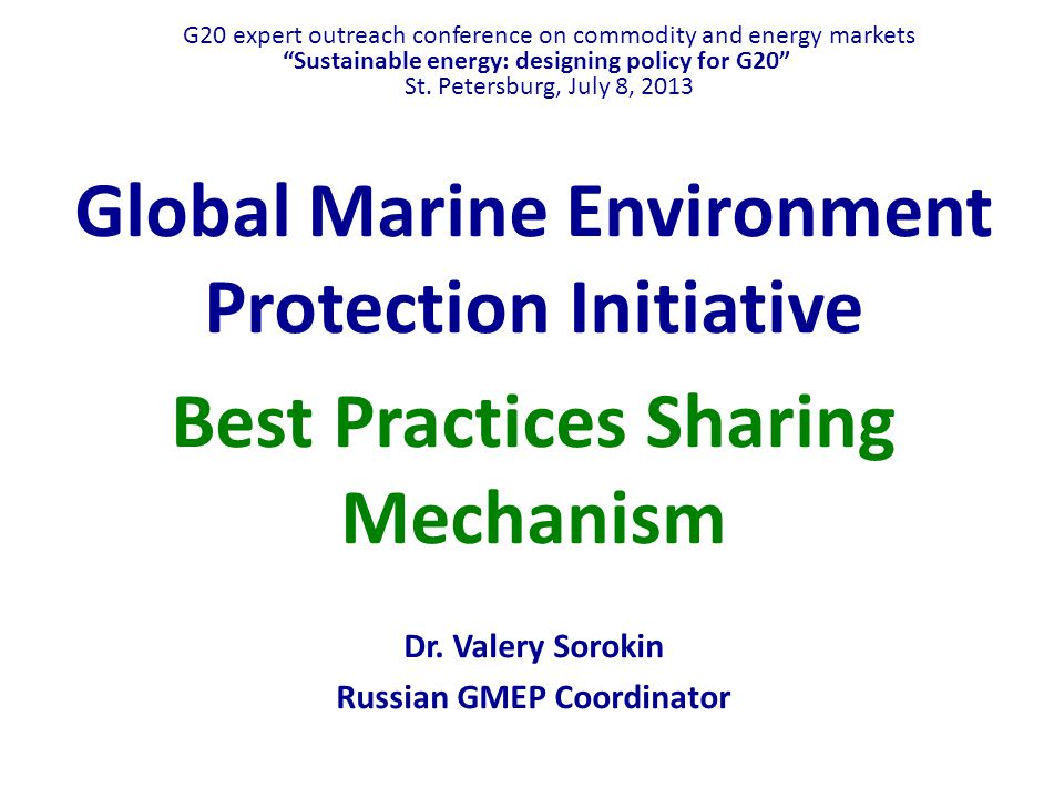Global Marine Environment Protection Initiative Mandates (from G-20 Leaders' declarations) Toronto (26-27 June, 2010): Following the recent oil spill in the Gulf of Mexico we recognize the need to share best practices to protect the marine environment, prevent accidents related to offshore exploration and development, as well as transportation, and deal with their consequences. Seoul (November 11-12, 2010): We welcome the progress achieved by the Global Marine Environment Protection (GMEP) initiative toward the goal of sharing best practices to protect the marine environment, to prevent accidents related to offshore exploration and development, as well as marine transportation, and to deal with their consequences.