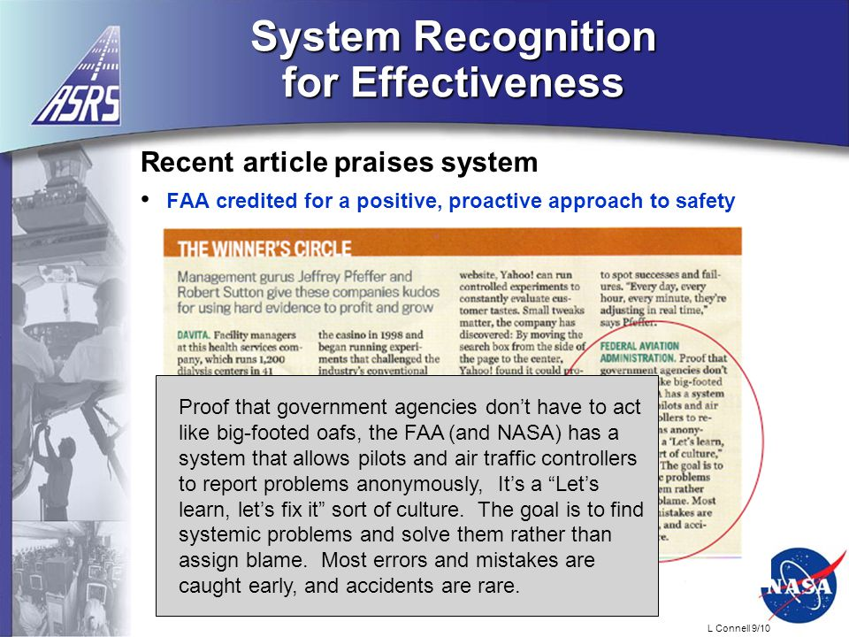 L Connell 9/10 System Recognition for Effectiveness Recent article praises system FAA credited for a positive, proactive approach to safety Proof that government agencies don't have to act like big-footed oafs, the FAA (and NASA) has a system that allows pilots and air traffic controllers to report problems anonymously, It's a Let's learn, let's fix it sort of culture.