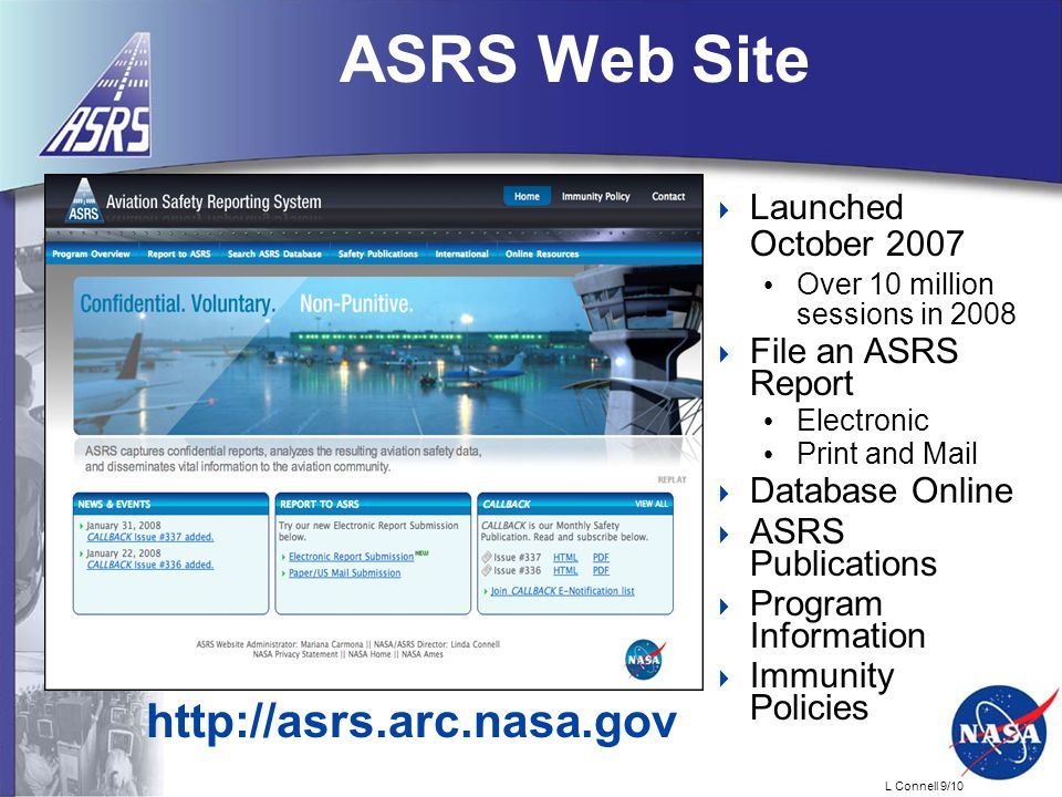 L Connell 9/10 ASRS Web Site  Launched October 2007 Over 10 million sessions in 2008  File an ASRS Report Electronic Print and Mail  Database Online  ASRS Publications  Program Information  Immunity Policies http://asrs.arc.nasa.gov