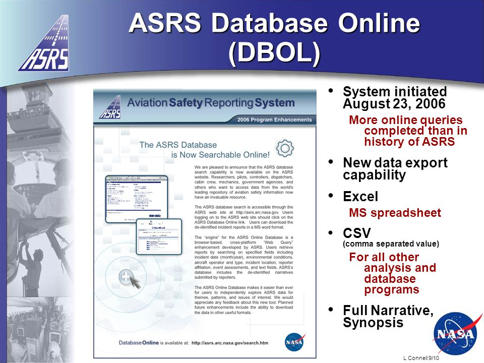 L Connell 9/10 ASRS Database Online (DBOL) System initiated August 23, 2006 More online queries completed than in history of ASRS New data export capability Excel MS spreadsheet CSV (comma separated value) For all other analysis and database programs Full Narrative, Synopsis