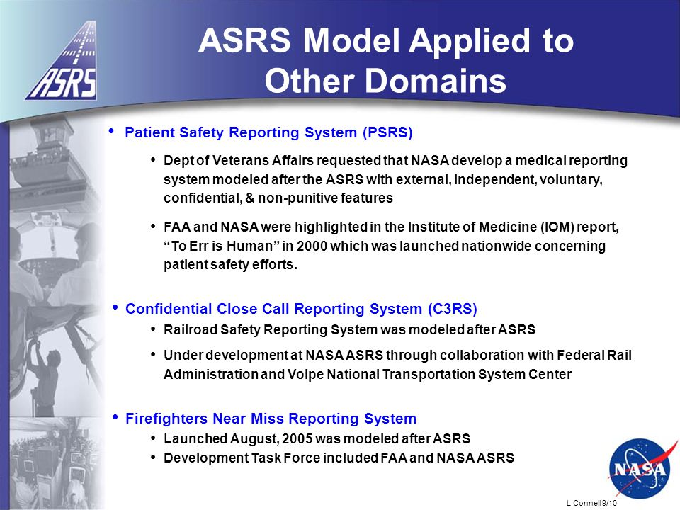 L Connell 9/10 Patient Safety Reporting System (PSRS) Dept of Veterans Affairs requested that NASA develop a medical reporting system modeled after the ASRS with external, independent, voluntary, confidential, & non-punitive features FAA and NASA were highlighted in the Institute of Medicine (IOM) report, To Err is Human in 2000 which was launched nationwide concerning patient safety efforts.