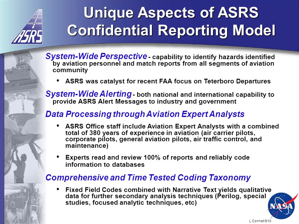 L Connell 9/10 Unique Aspects of ASRS Confidential Reporting Model System-Wide Perspective - capability to identify hazards identified by aviation personnel and match reports from all segments of aviation community ASRS was catalyst for recent FAA focus on Teterboro Departures System-Wide Alerting - both national and international capability to provide ASRS Alert Messages to industry and government Data Processing through Aviation Expert Analysts ASRS Office staff include Aviation Expert Analysts with a combined total of 380 years of experience in aviation (air carrier pilots, corporate pilots, general aviation pilots, air traffic control, and maintenance) Experts read and review 100% of reports and reliably code information to databases Comprehensive and Time Tested Coding Taxonomy Fixed Field Codes combined with Narrative Text yields qualitative data for further secondary analysis techniques (Perilog, special studies, focused analytic techniques, etc)
