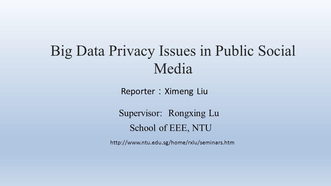 Big Data Privacy Issues in Public Social Media Reporter : Ximeng Liu Supervisor: Rongxing Lu School of EEE, NTU http://www.ntu.edu.sg/home/rxlu/seminars.htm
