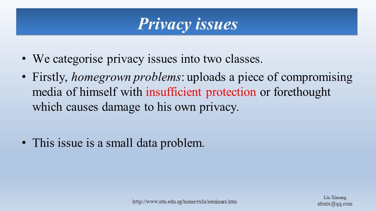 Liu Ximeng nbnix@qq.com http://www.ntu.edu.sg/home/rxlu/seminars.htm Privacy issues We categorise privacy issues into two classes.