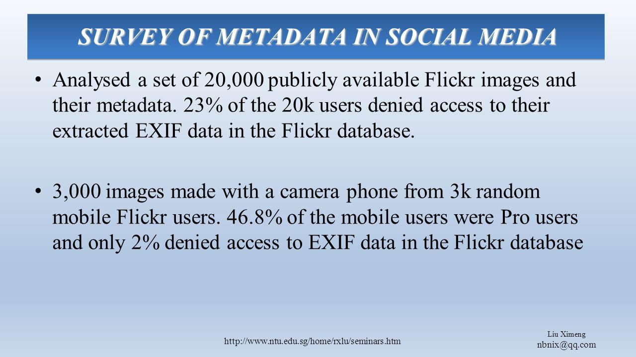 Liu Ximeng nbnix@qq.com http://www.ntu.edu.sg/home/rxlu/seminars.htm SURVEY OF METADATA IN SOCIAL MEDIA Analysed a set of 20,000 publicly available Flickr images and their metadata.