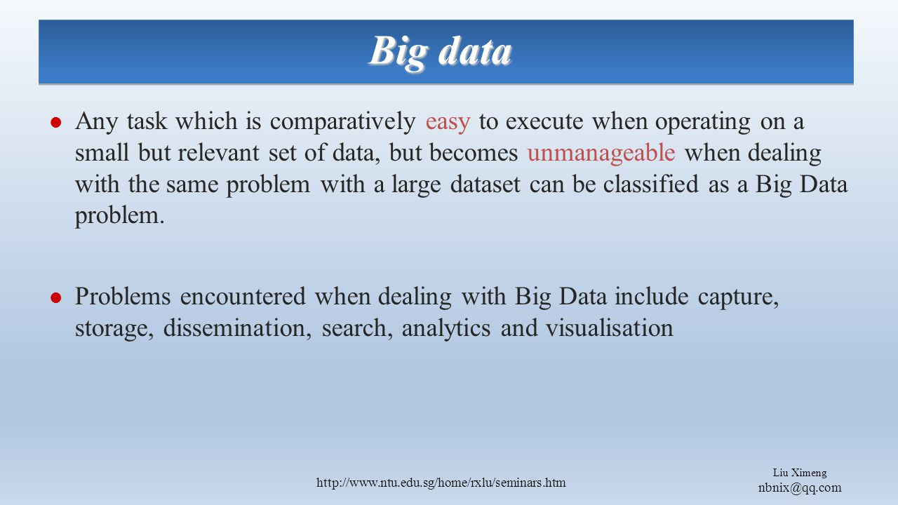 Liu Ximeng nbnix@qq.com http://www.ntu.edu.sg/home/rxlu/seminars.htm Big data The traditional Big Data applications such as astronomy and other e-sciences usually operate on non-personal information and as such usually do not have significant privacy issues.