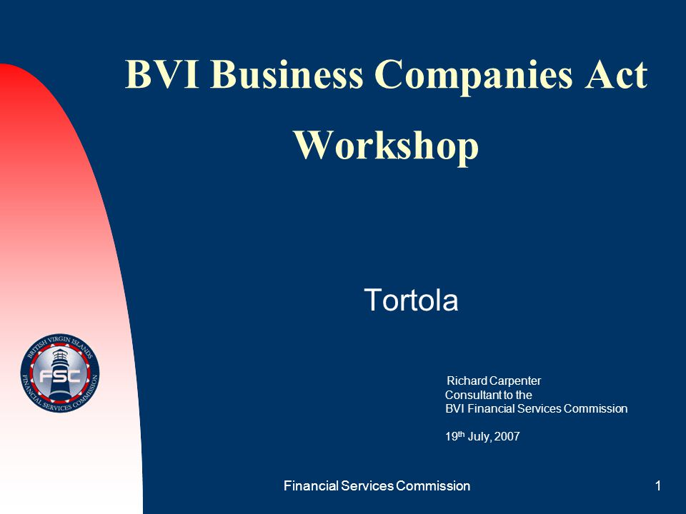 Financial Services Commission1 BVI Business Companies Act Workshop Tortola Richard Carpenter Consultant to the BVI Financial Services Commission 19 th