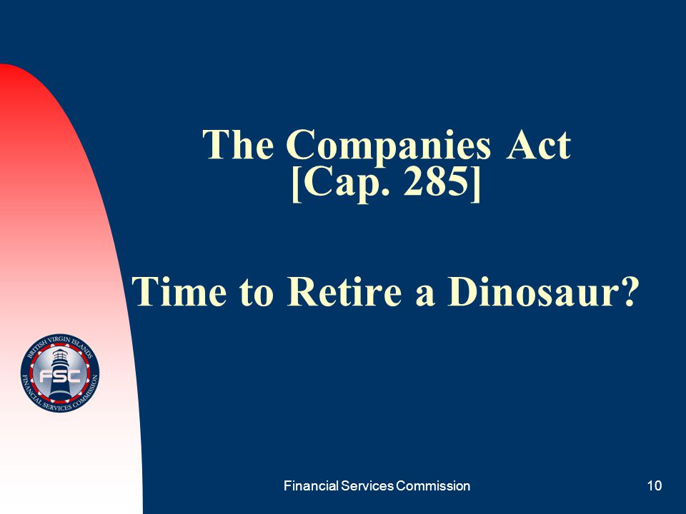 Financial Services Commission10 The Companies Act [Cap. 285] Time to Retire a Dinosaur?