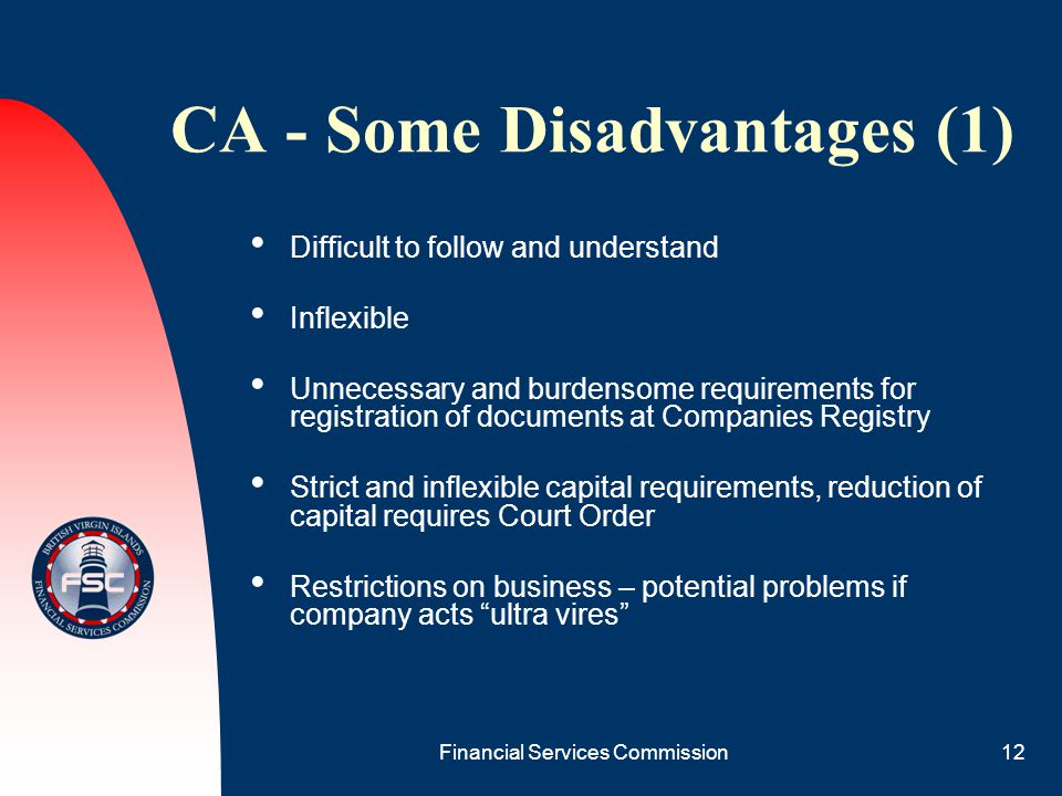 Financial Services Commission12 CA - Some Disadvantages (1) Difficult to follow and understand Inflexible Unnecessary and burdensome requirements for