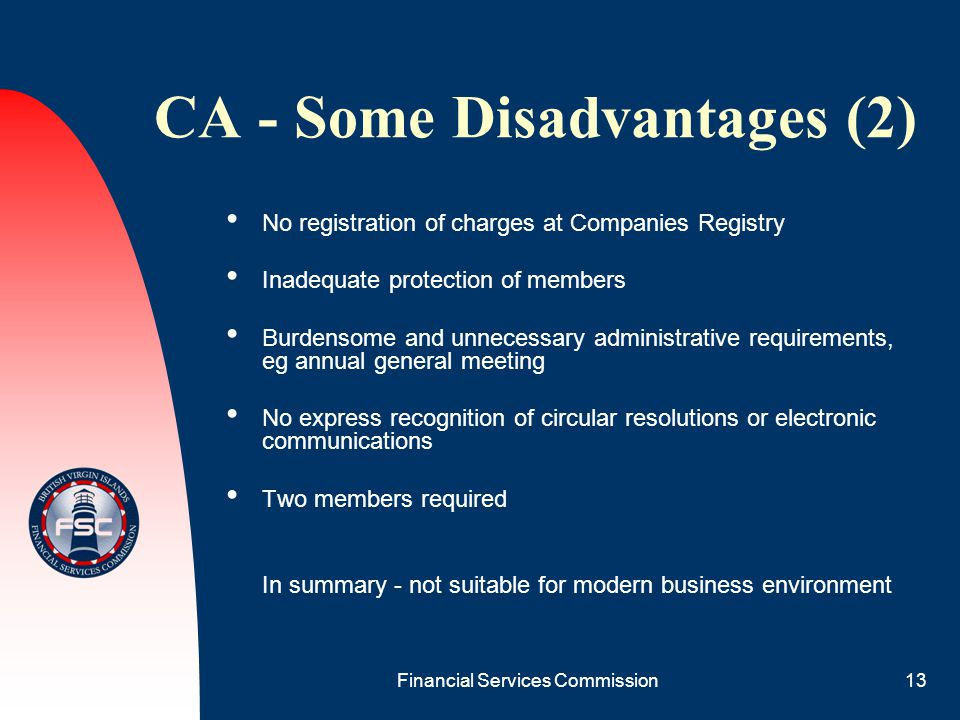 Financial Services Commission13 CA - Some Disadvantages (2) No registration of charges at Companies Registry Inadequate protection of members Burdenso