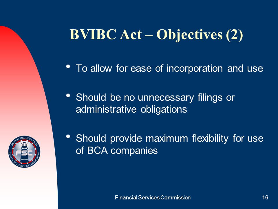 Financial Services Commission16 BVIBC Act – Objectives (2) To allow for ease of incorporation and use Should be no unnecessary filings or administrati