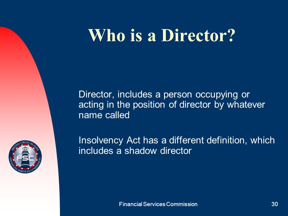 Financial Services Commission30 Who is a Director? Director, includes a person occupying or acting in the position of director by whatever name called