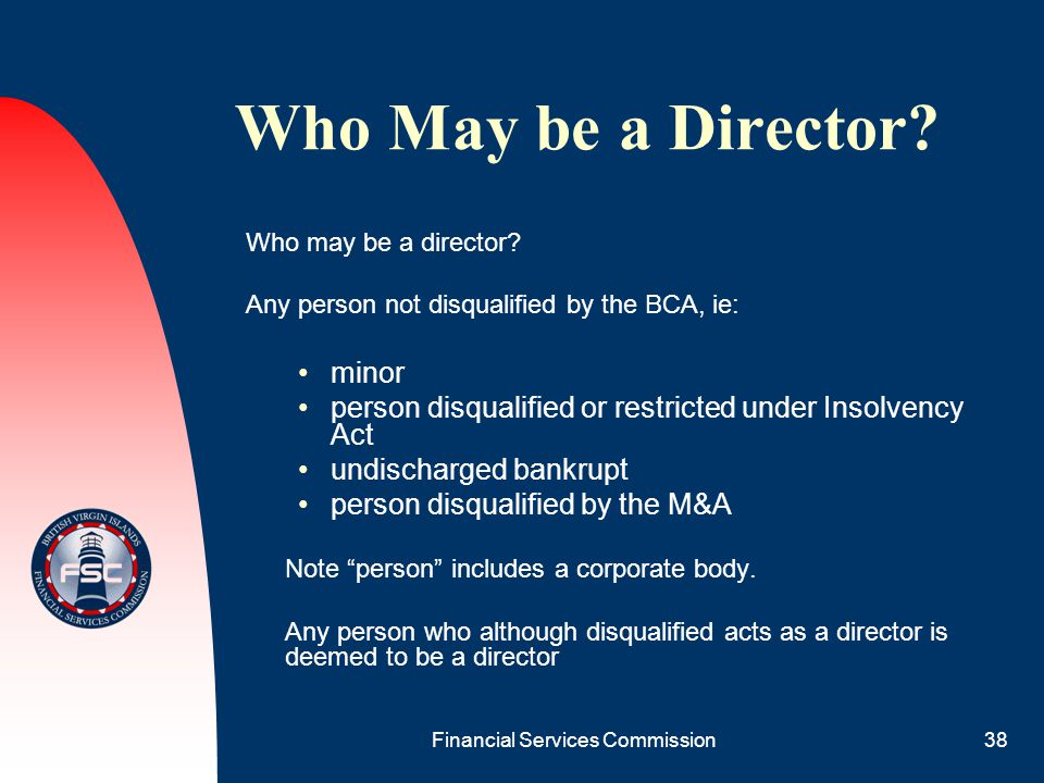 Financial Services Commission38 Who May be a Director? Who may be a director? Any person not disqualified by the BCA, ie: minor person disqualified or