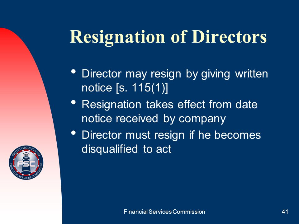 Financial Services Commission41 Resignation of Directors Director may resign by giving written notice [s. 115(1)] Resignation takes effect from date n