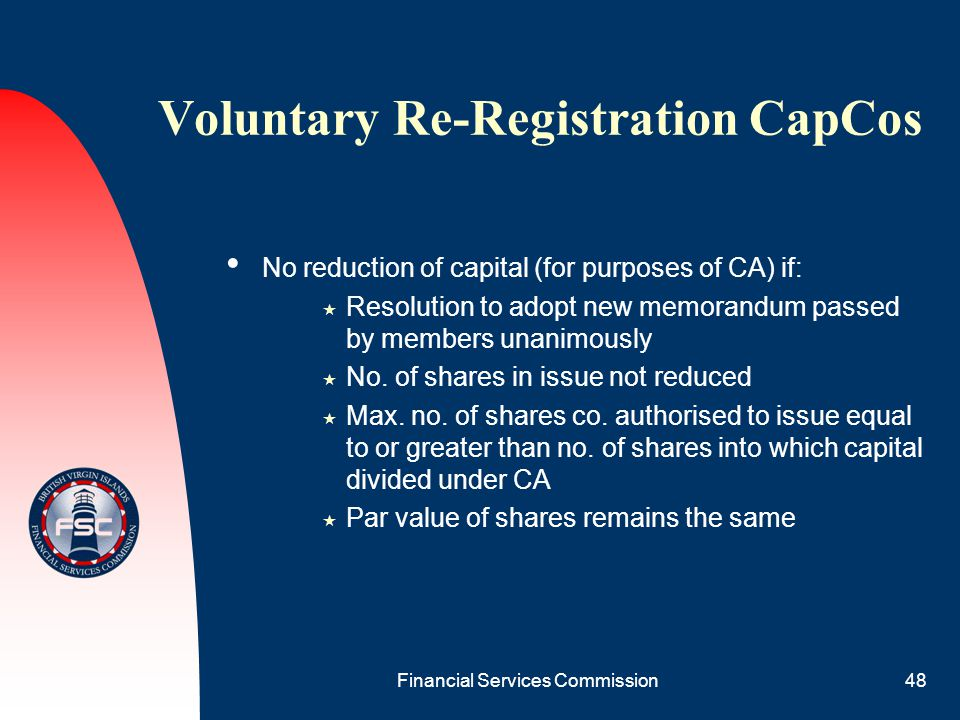 Financial Services Commission48 Voluntary Re-Registration CapCos No reduction of capital (for purposes of CA) if:  Resolution to adopt new memorandum