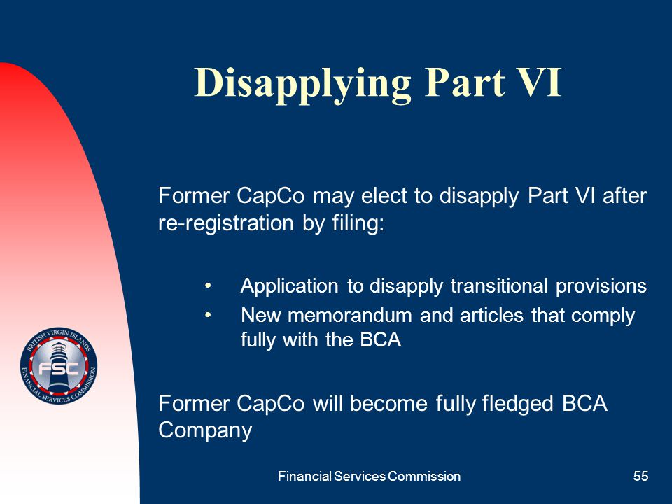 Financial Services Commission55 Disapplying Part VI Former CapCo may elect to disapply Part VI after re-registration by filing: Application to disappl