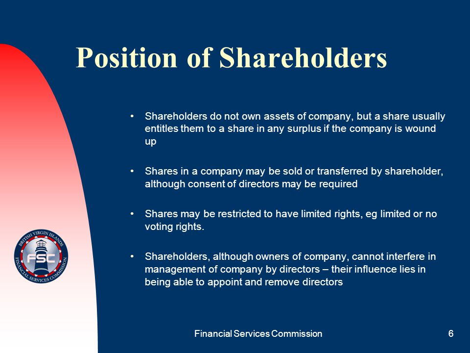 Financial Services Commission6 Position of Shareholders Shareholders do not own assets of company, but a share usually entitles them to a share in any