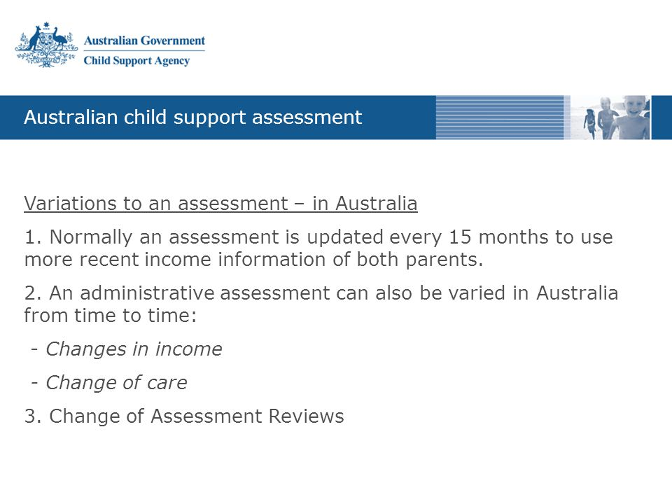 Australian child support assessment Variations to an assessment – in Australia 1. Normally an assessment is updated every 15 months to use more recent