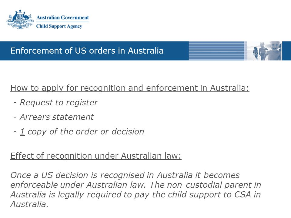 Enforcement of US orders in Australia How to apply for recognition and enforcement in Australia: - Request to register - Arrears statement - 1 copy of