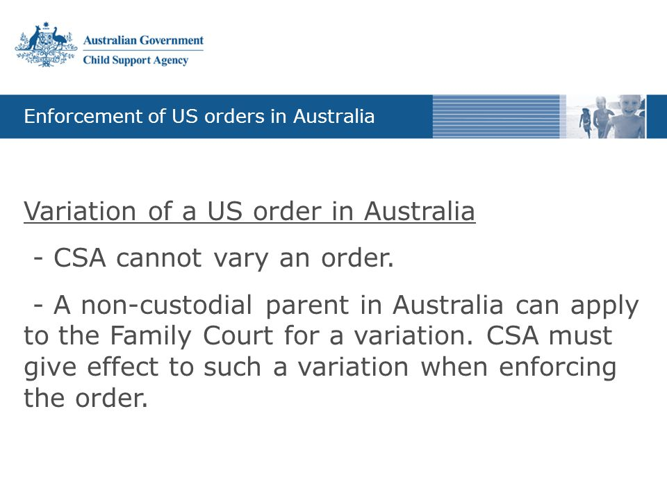 Enforcement of US orders in Australia Variation of a US order in Australia - CSA cannot vary an order. - A non-custodial parent in Australia can apply