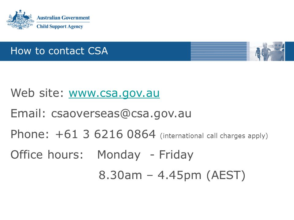 How to contact CSA Web site: www.csa.gov.auwww.csa.gov.au Email: csaoverseas@csa.gov.au Phone: +61 3 6216 0864 (international call charges apply) Office hours: Monday - Friday 8.30am – 4.45pm (AEST)