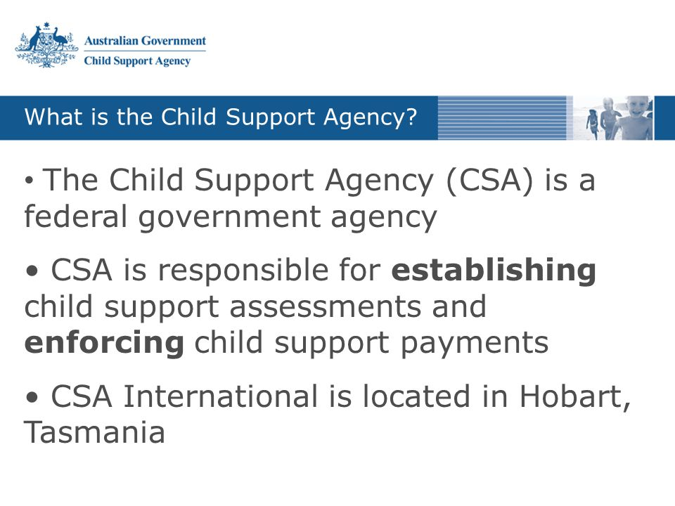 What is the Child Support Agency? The Child Support Agency (CSA) is a federal government agency CSA is responsible for establishing child support asse