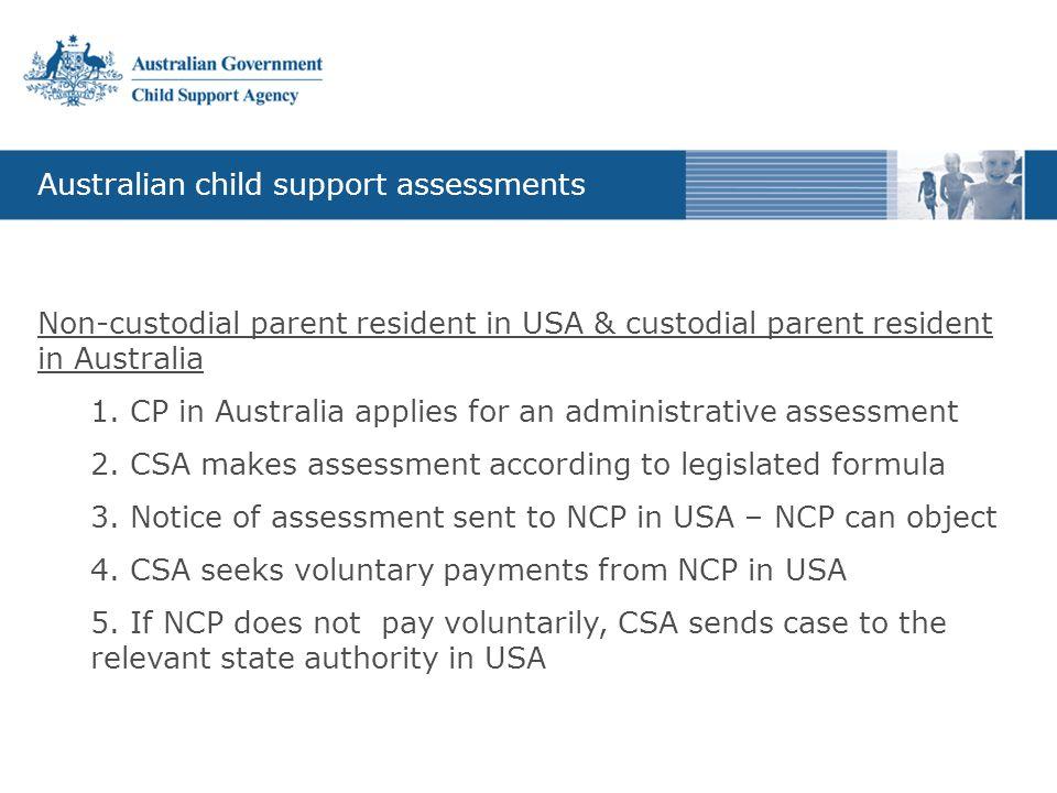 Australian child support assessments Non-custodial parent resident in USA & custodial parent resident in Australia 1. CP in Australia applies for an a