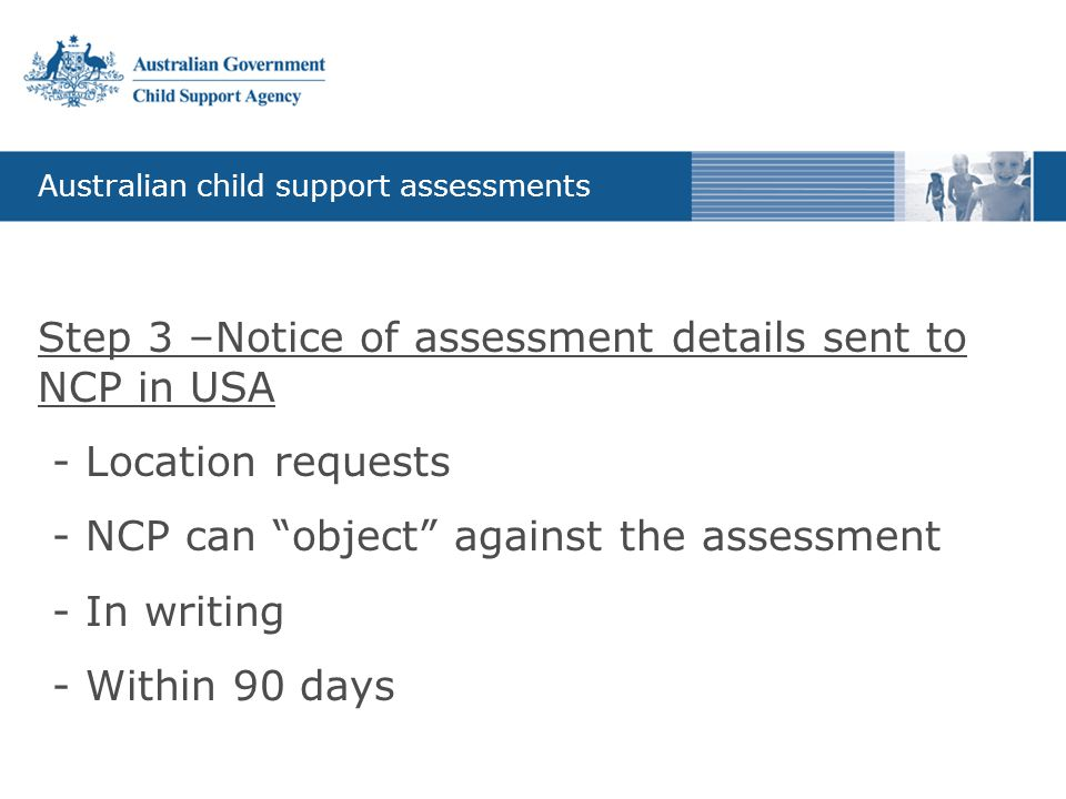 """Australian child support assessments Step 3 –Notice of assessment details sent to NCP in USA - Location requests - NCP can """"object"""" against the assess"""