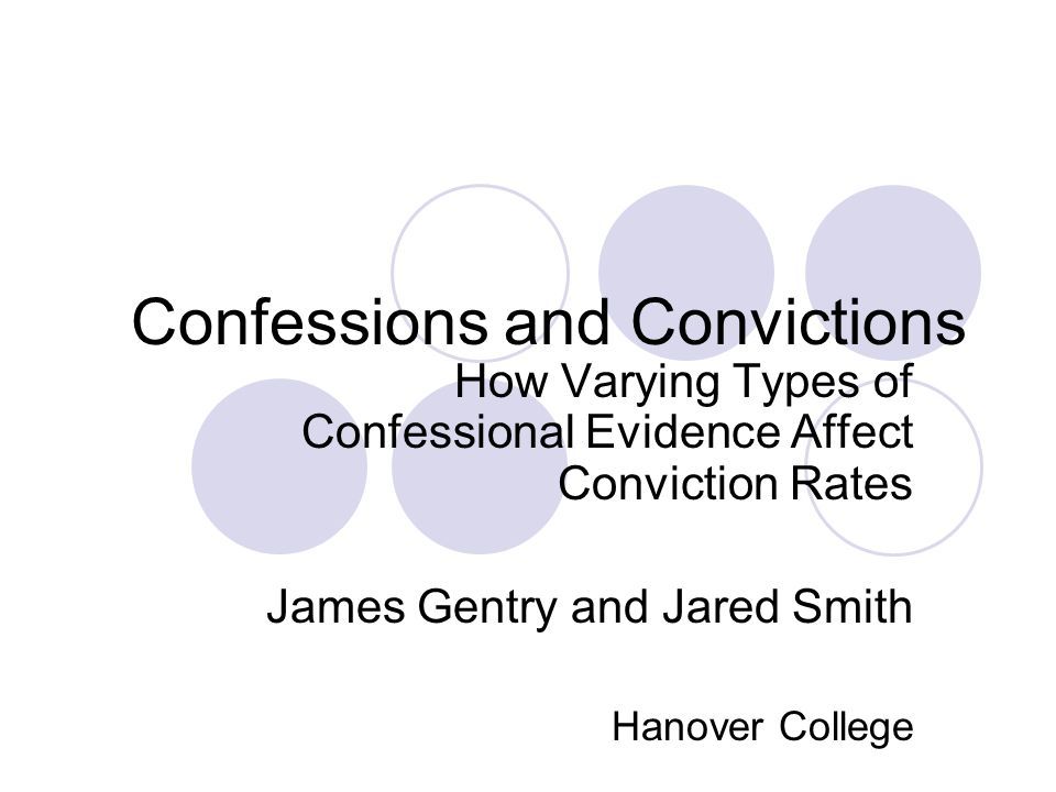 Confessions and Convictions How Varying Types of Confessional Evidence Affect Conviction Rates James Gentry and Jared Smith Hanover College