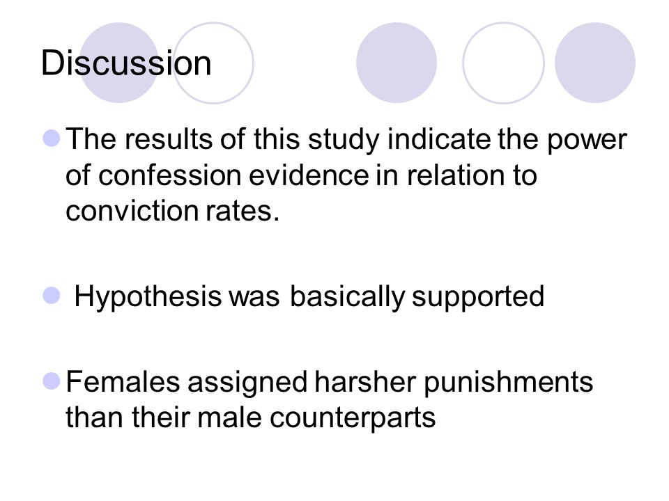 Discussion The results of this study indicate the power of confession evidence in relation to conviction rates. Hypothesis was basically supported Fem