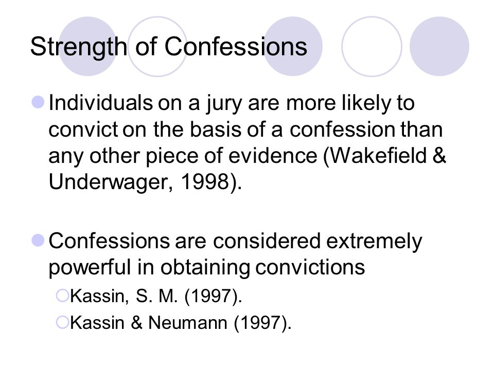 Strength of Confessions Individuals on a jury are more likely to convict on the basis of a confession than any other piece of evidence (Wakefield & Un