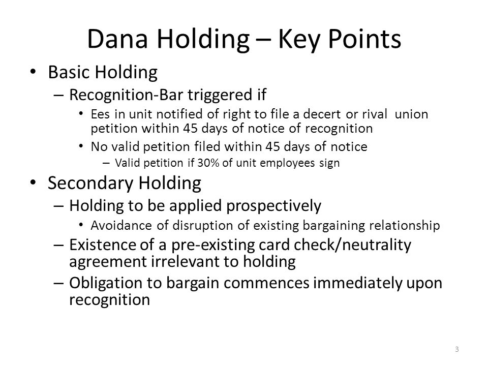 Dana Holding – Key Points Basic Holding – Recognition-Bar triggered if Ees in unit notified of right to file a decert or rival union petition within 4
