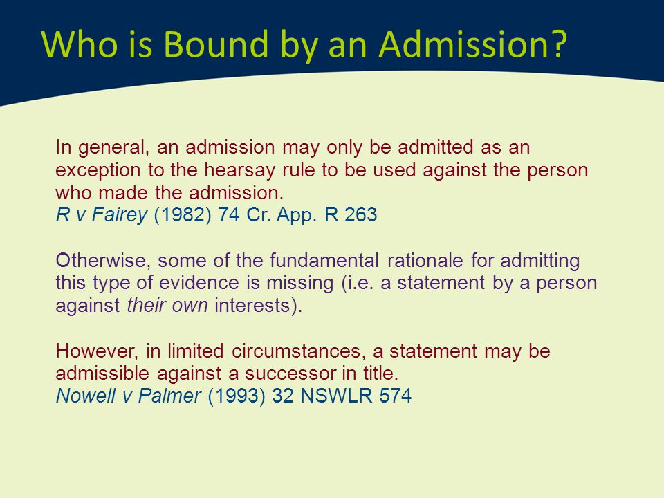 Who is Bound by an Admission? In general, an admission may only be admitted as an exception to the hearsay rule to be used against the person who made