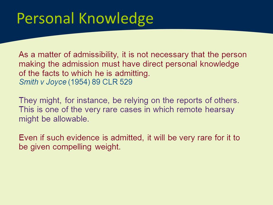 Personal Knowledge As a matter of admissibility, it is not necessary that the person making the admission must have direct personal knowledge of the f