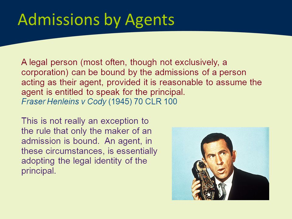 Admissions by Agents A legal person (most often, though not exclusively, a corporation) can be bound by the admissions of a person acting as their age