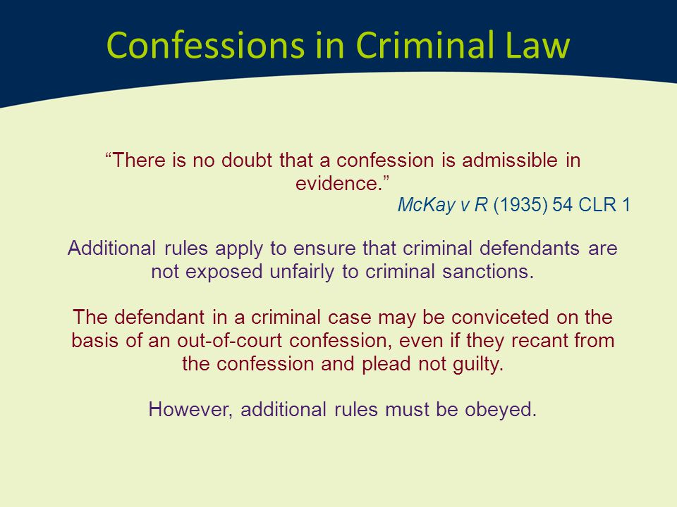 "Confessions in Criminal Law ""There is no doubt that a confession is admissible in evidence."" McKay v R (1935) 54 CLR 1 Additional rules apply to ensur"
