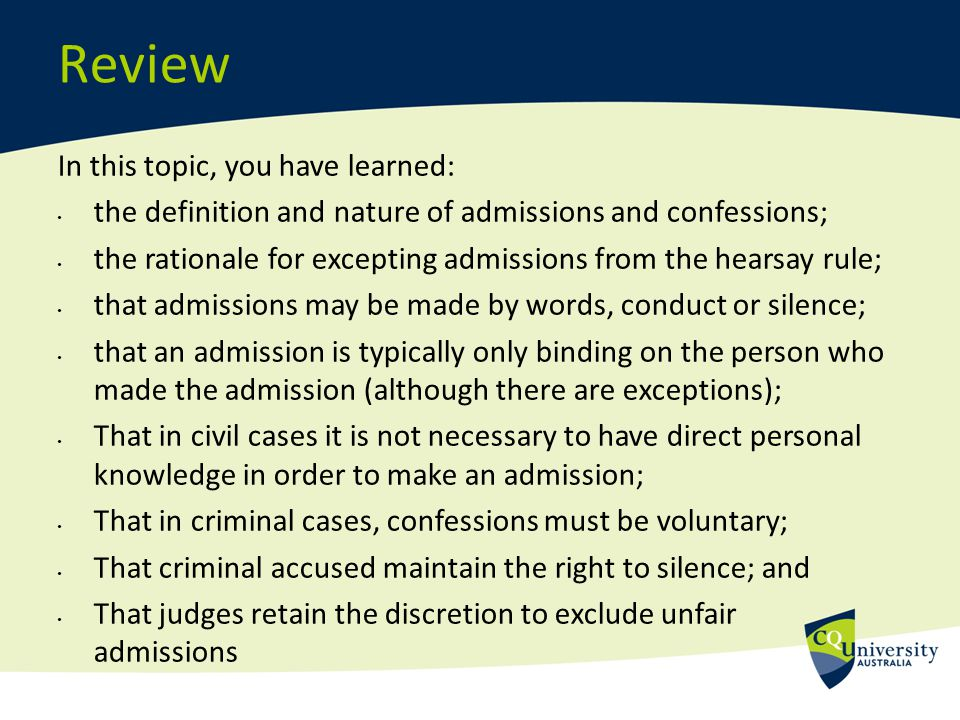 Review In this topic, you have learned: the definition and nature of admissions and confessions; the rationale for excepting admissions from the hears