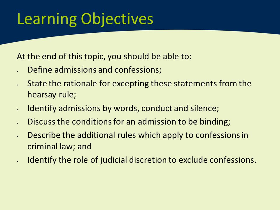 Learning Objectives At the end of this topic, you should be able to: Define admissions and confessions; State the rationale for excepting these statem