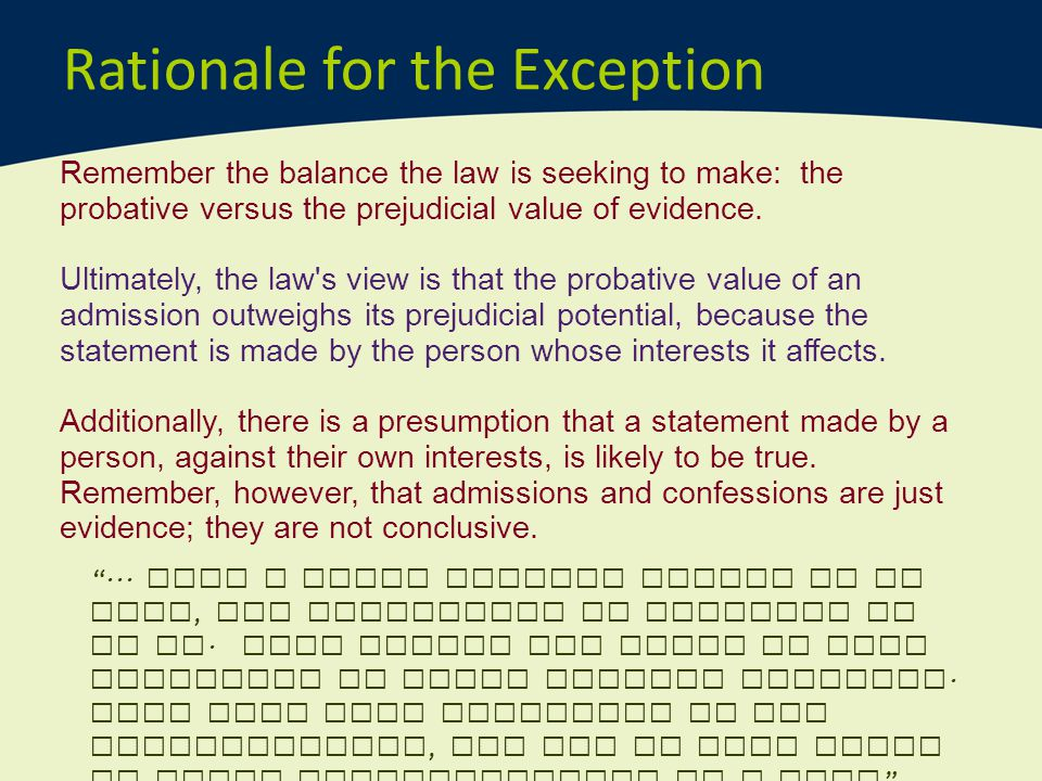 Rationale for the Exception Remember the balance the law is seeking to make: the probative versus the prejudicial value of evidence. Ultimately, the l