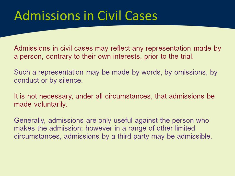 Admissions in Civil Cases Admissions in civil cases may reflect any representation made by a person, contrary to their own interests, prior to the tri