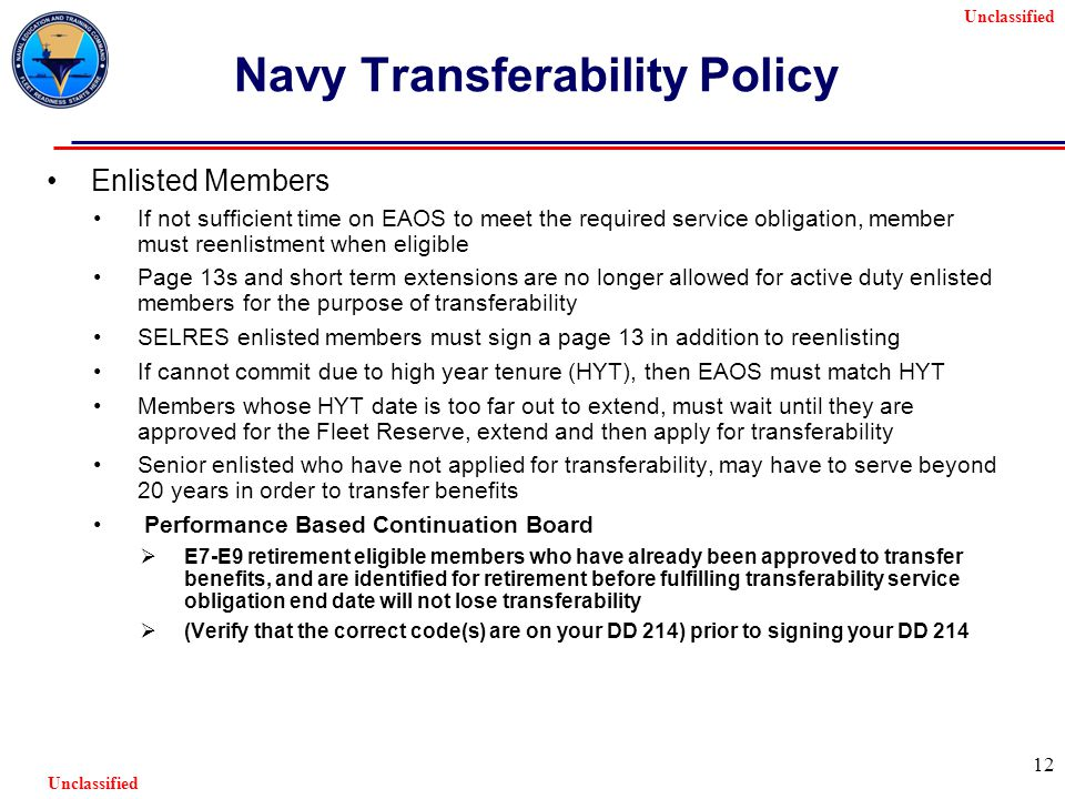 Unclassified 12 Navy Transferability Policy Enlisted Members If not sufficient time on EAOS to meet the required service obligation, member must reenlistment when eligible Page 13s and short term extensions are no longer allowed for active duty enlisted members for the purpose of transferability SELRES enlisted members must sign a page 13 in addition to reenlisting If cannot commit due to high year tenure (HYT), then EAOS must match HYT Members whose HYT date is too far out to extend, must wait until they are approved for the Fleet Reserve, extend and then apply for transferability Senior enlisted who have not applied for transferability, may have to serve beyond 20 years in order to transfer benefits Performance Based Continuation Board  E7-E9 retirement eligible members who have already been approved to transfer benefits, and are identified for retirement before fulfilling transferability service obligation end date will not lose transferability  (Verify that the correct code(s) are on your DD 214) prior to signing your DD 214
