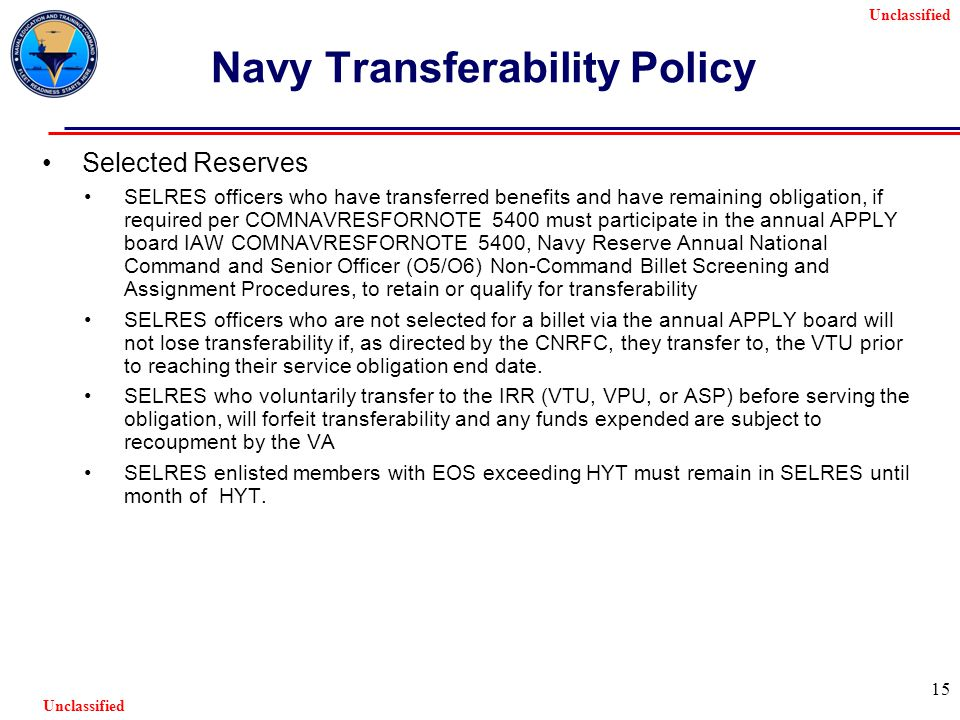 Unclassified 15 Navy Transferability Policy Selected Reserves SELRES officers who have transferred benefits and have remaining obligation, if required per COMNAVRESFORNOTE 5400 must participate in the annual APPLY board IAW COMNAVRESFORNOTE 5400, Navy Reserve Annual National Command and Senior Officer (O5/O6) Non-Command Billet Screening and Assignment Procedures, to retain or qualify for transferability SELRES officers who are not selected for a billet via the annual APPLY board will not lose transferability if, as directed by the CNRFC, they transfer to, the VTU prior to reaching their service obligation end date.