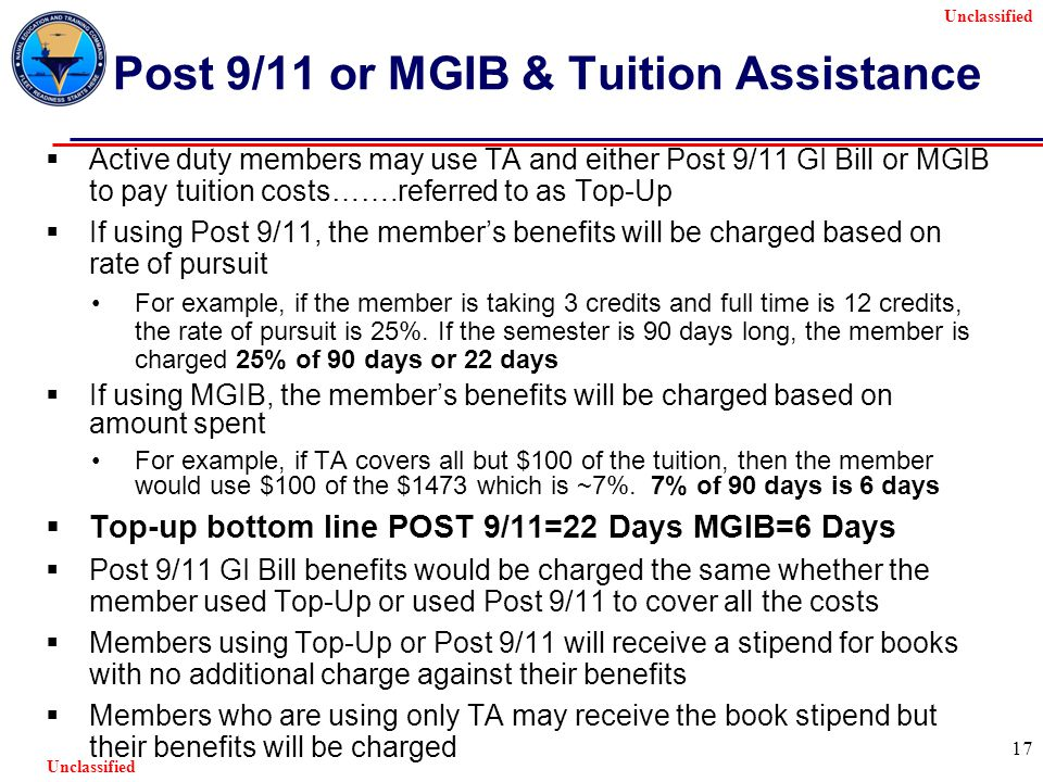 Unclassified 17 Post 9/11 or MGIB & Tuition Assistance  Active duty members may use TA and either Post 9/11 GI Bill or MGIB to pay tuition costs…….referred to as Top-Up  If using Post 9/11, the member's benefits will be charged based on rate of pursuit For example, if the member is taking 3 credits and full time is 12 credits, the rate of pursuit is 25%.