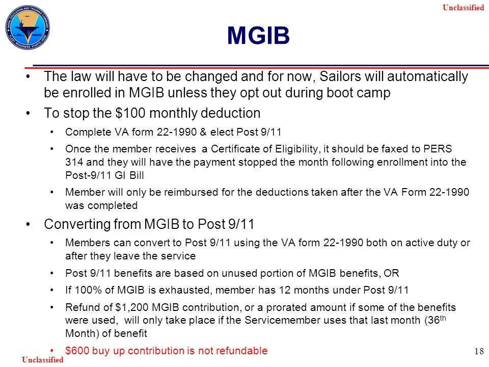 Unclassified 18 MGIB The law will have to be changed and for now, Sailors will automatically be enrolled in MGIB unless they opt out during boot camp To stop the $100 monthly deduction Complete VA form 22-1990 & elect Post 9/11 Once the member receives a Certificate of Eligibility, it should be faxed to PERS 314 and they will have the payment stopped the month following enrollment into the Post-9/11 GI Bill Member will only be reimbursed for the deductions taken after the VA Form 22-1990 was completed Converting from MGIB to Post 9/11 Members can convert to Post 9/11 using the VA form 22-1990 both on active duty or after they leave the service Post 9/11 benefits are based on unused portion of MGIB benefits, OR If 100% of MGIB is exhausted, member has 12 months under Post 9/11 Refund of $1,200 MGIB contribution, or a prorated amount if some of the benefits were used, will only take place if the Servicemember uses that last month (36 th Month) of benefit $600 buy up contribution is not refundable