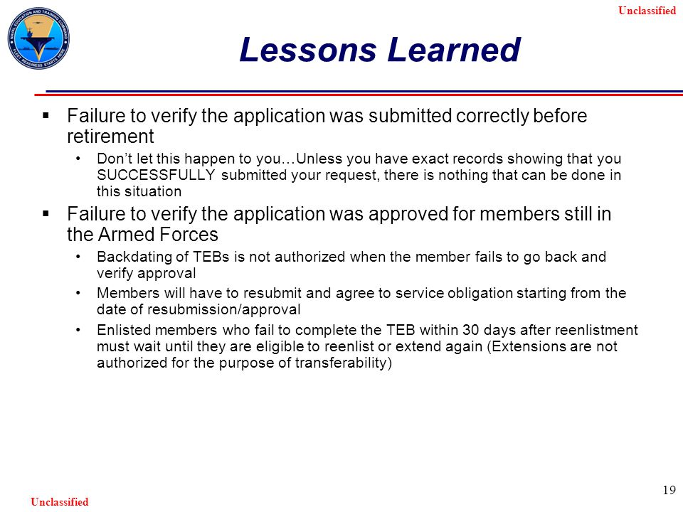 Unclassified 19 Lessons Learned  Failure to verify the application was submitted correctly before retirement Don't let this happen to you…Unless you have exact records showing that you SUCCESSFULLY submitted your request, there is nothing that can be done in this situation  Failure to verify the application was approved for members still in the Armed Forces Backdating of TEBs is not authorized when the member fails to go back and verify approval Members will have to resubmit and agree to service obligation starting from the date of resubmission/approval Enlisted members who fail to complete the TEB within 30 days after reenlistment must wait until they are eligible to reenlist or extend again (Extensions are not authorized for the purpose of transferability)