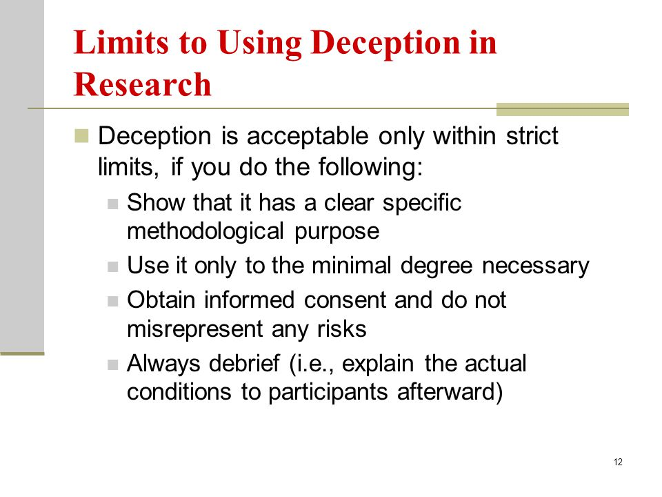12 Limits to Using Deception in Research Deception is acceptable only within strict limits, if you do the following: Show that it has a clear specific methodological purpose Use it only to the minimal degree necessary Obtain informed consent and do not misrepresent any risks Always debrief (i.e., explain the actual conditions to participants afterward)
