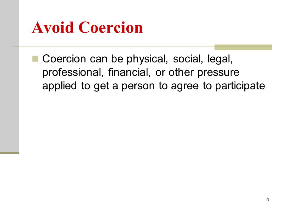 13 Avoid Coercion Coercion can be physical, social, legal, professional, financial, or other pressure applied to get a person to agree to participate