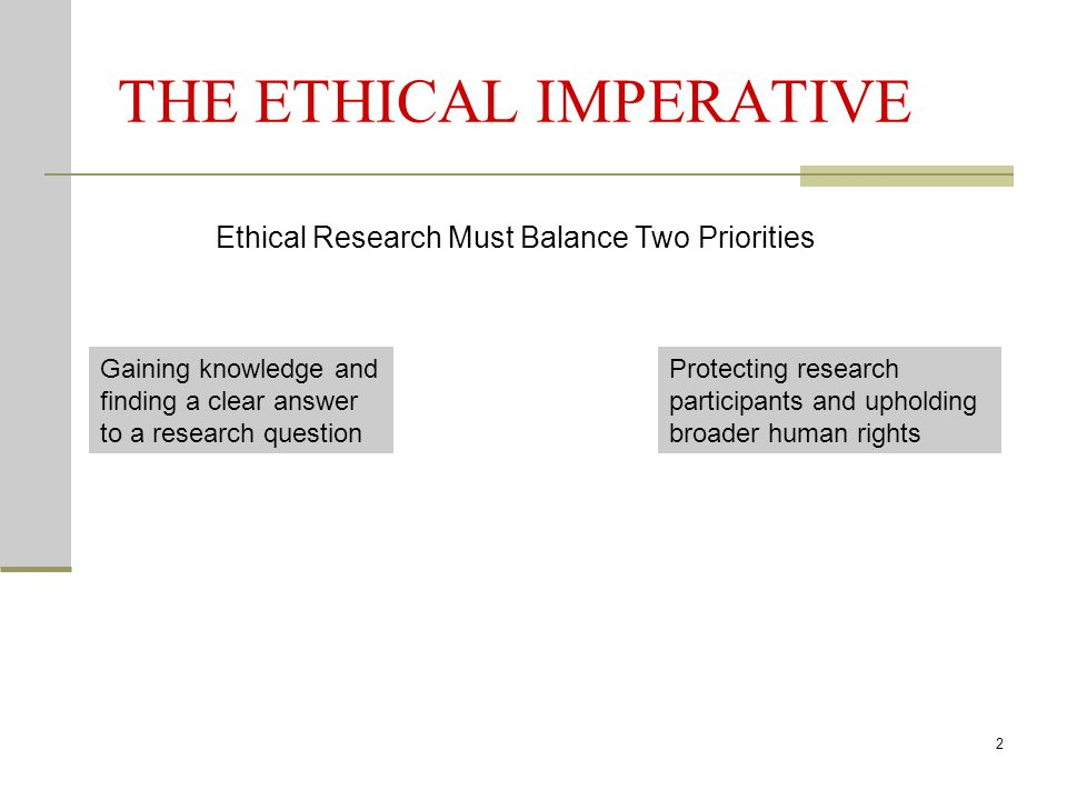 2 THE ETHICAL IMPERATIVE Gaining knowledge and finding a clear answer to a research question Protecting research participants and upholding broader human rights Ethical Research Must Balance Two Priorities