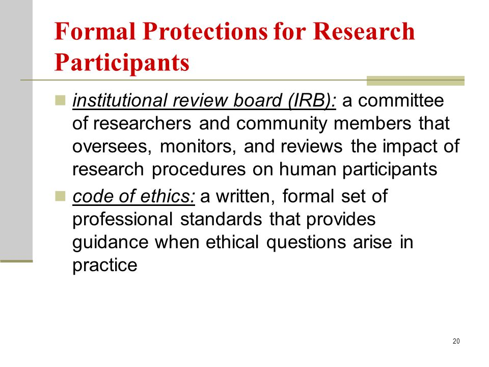 20 Formal Protections for Research Participants institutional review board (IRB): a committee of researchers and community members that oversees, monitors, and reviews the impact of research procedures on human participants code of ethics: a written, formal set of professional standards that provides guidance when ethical questions arise in practice