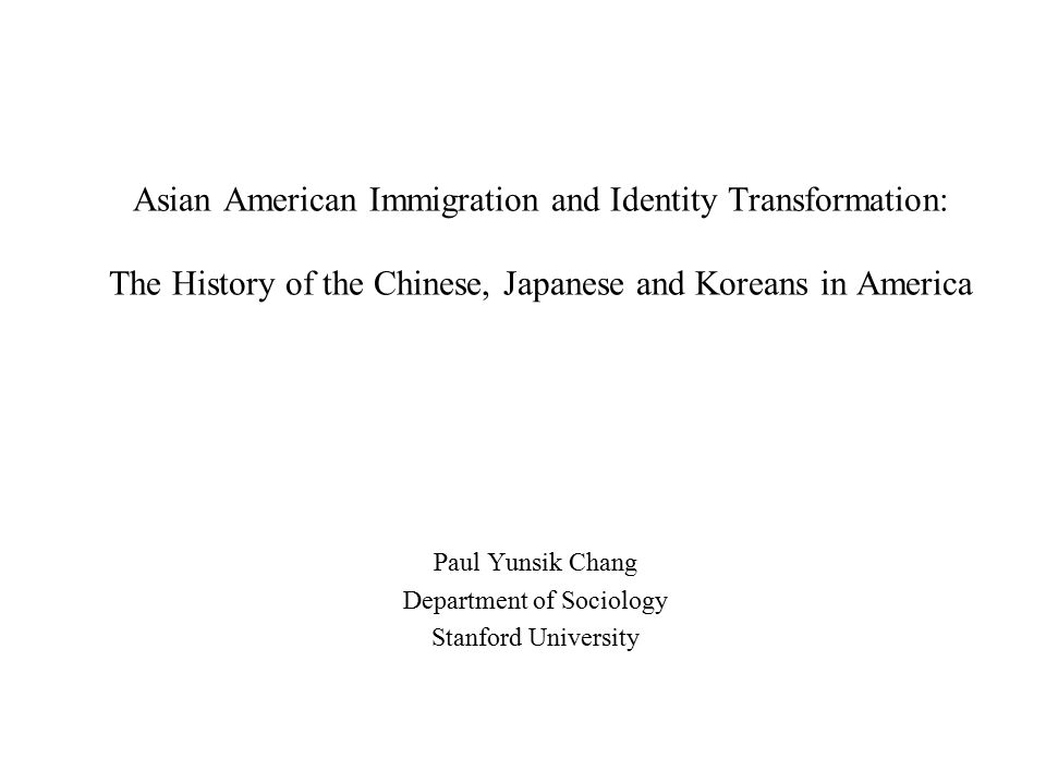 Asian American Immigration and Identity Transformation: The History of the Chinese, Japanese and Koreans in America Paul Yunsik Chang Department of Sociology Stanford University